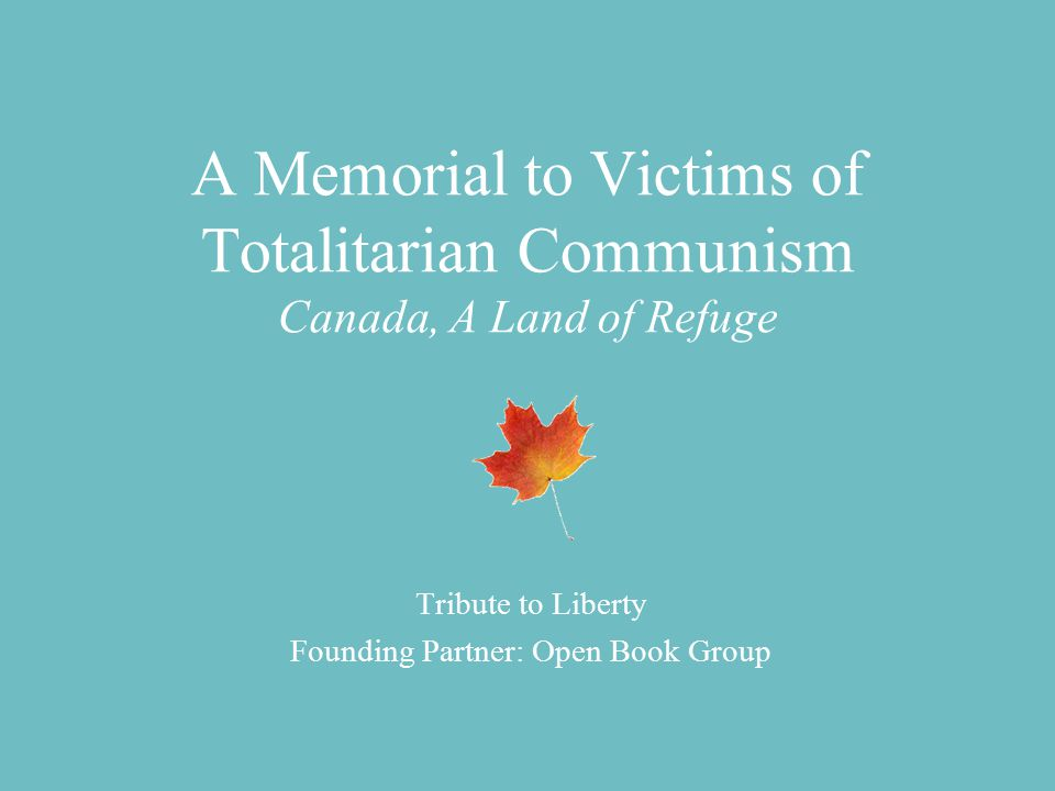 A Memorial to Victims of Totalitarian Communism Canada, A Land of Refuge Tribute to Liberty Founding Partner: Open Book Group