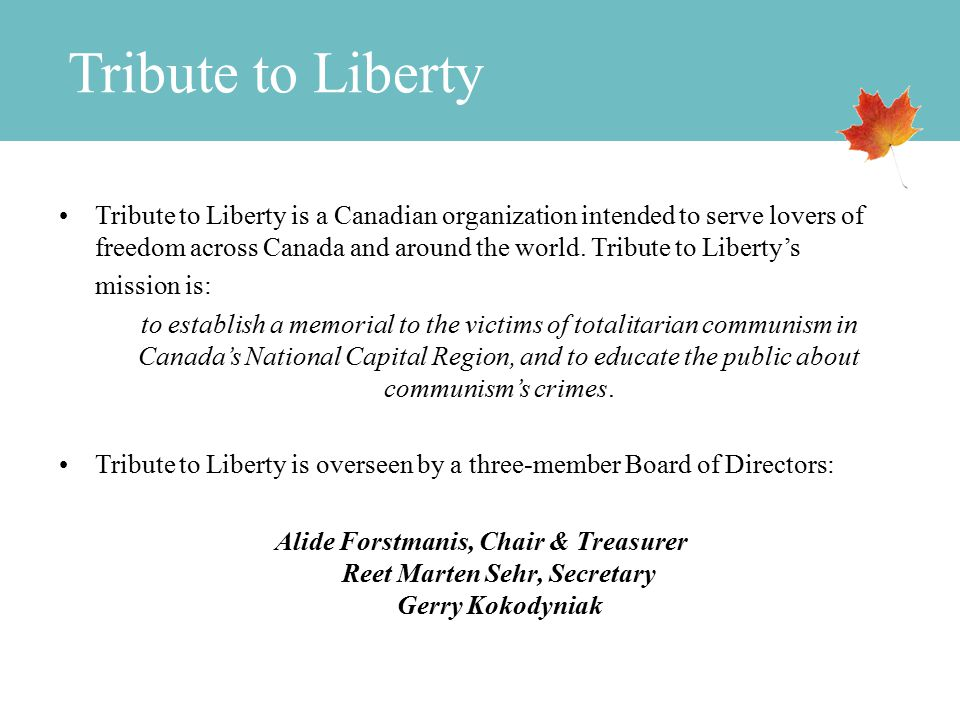 Tribute to Liberty Tribute to Liberty is a Canadian organization intended to serve lovers of freedom across Canada and around the world.