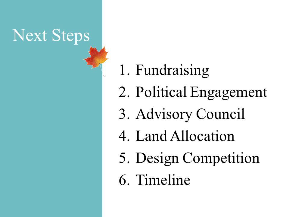 Next Steps 1.Fundraising 2.Political Engagement 3.Advisory Council 4.Land Allocation 5.Design Competition 6.Timeline