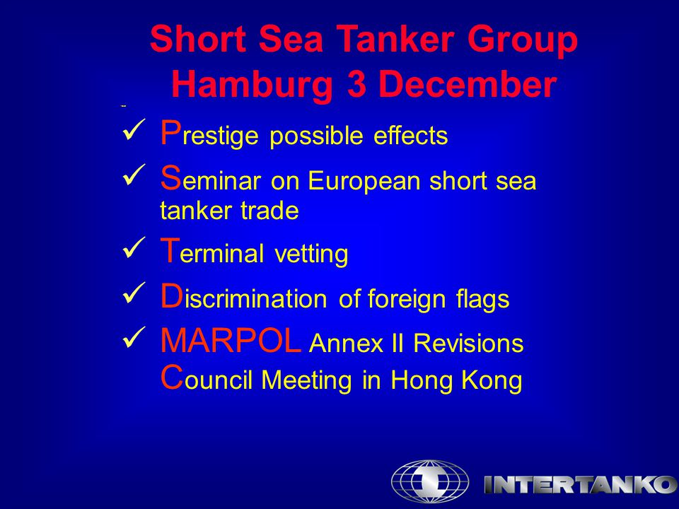 Short Sea Tanker Group Hamburg 3 December Prest P restige possible effects S eminar on European short sea tanker trade T erminal vetting D iscrimination of foreign flags MARPOL Annex II Revisions C ouncil Meeting in Hong Kong