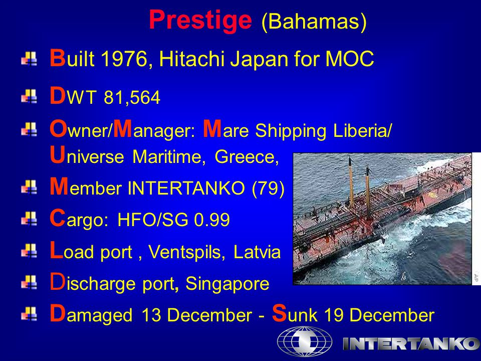 Prestige (Bahamas) B uilt 1976, Hitachi Japan for MOC D WT 81,564 O wner/ M anager: M are Shipping Liberia/ U niverse Maritime, Greece, M ember INTERTANKO (79) C argo:HFO/SG 0.99 L oad port, Ventspils, Latvia D ischarge port, Singapore D amaged 13 December - S unk 19 December