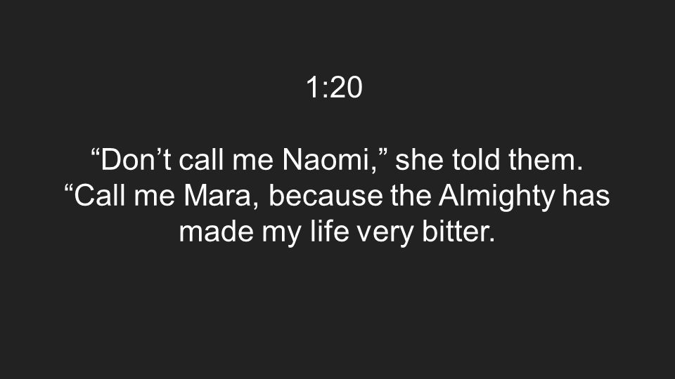 "1:20 ""Don't call me Naomi,"" she told them. ""Call me Mara, because the Almighty has made my life very bitter."