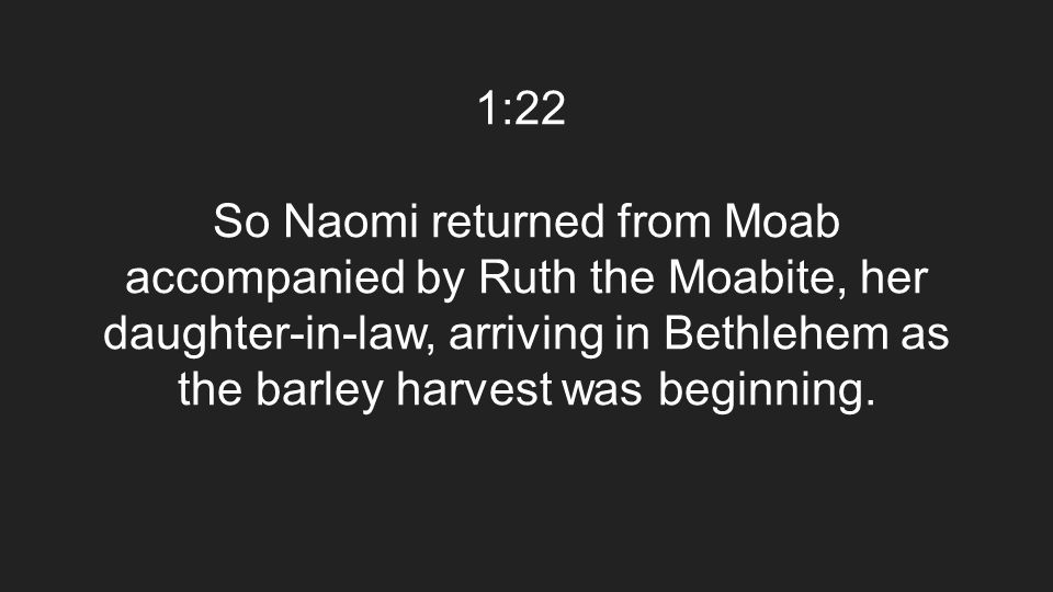 1:22 So Naomi returned from Moab accompanied by Ruth the Moabite, her daughter-in-law, arriving in Bethlehem as the barley harvest was beginning.