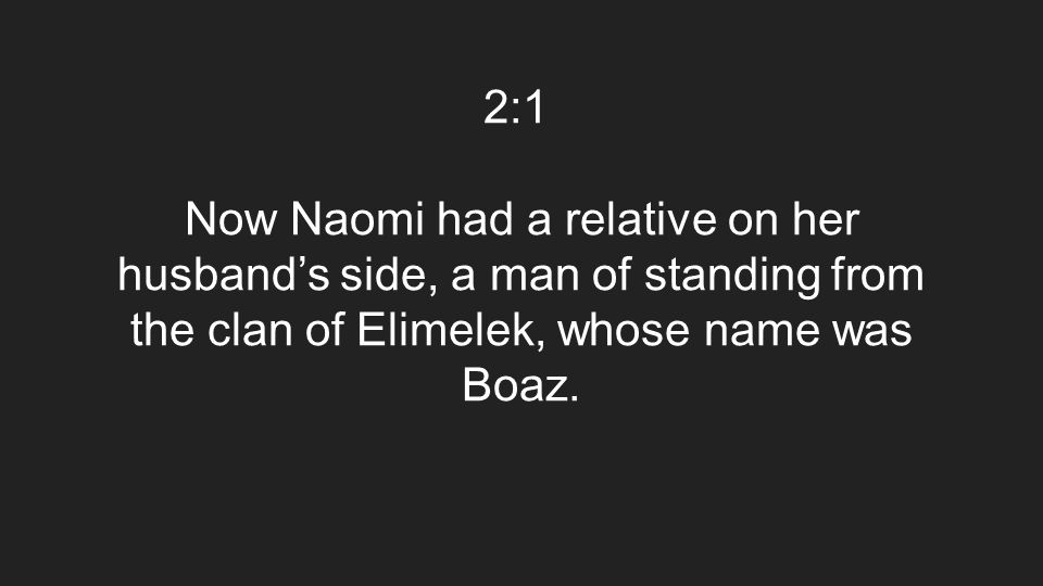 2:1 Now Naomi had a relative on her husband's side, a man of standing from the clan of Elimelek, whose name was Boaz.