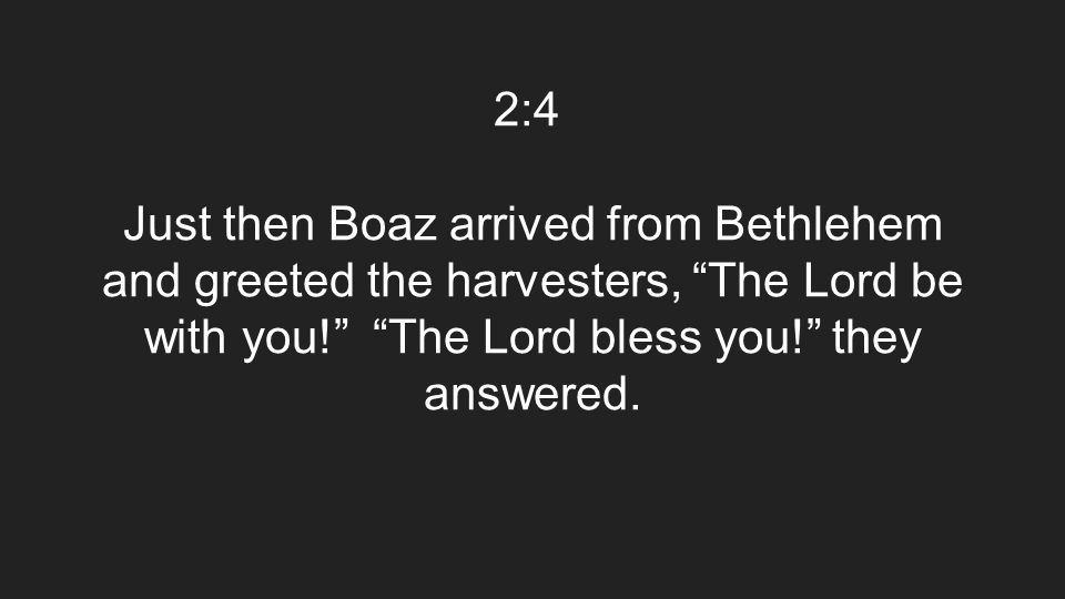 "2:4 Just then Boaz arrived from Bethlehem and greeted the harvesters, ""The Lord be with you!"" ""The Lord bless you!"" they answered."
