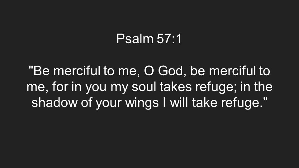 Psalm 57:1 Be merciful to me, O God, be merciful to me, for in you my soul takes refuge; in the shadow of your wings I will take refuge.
