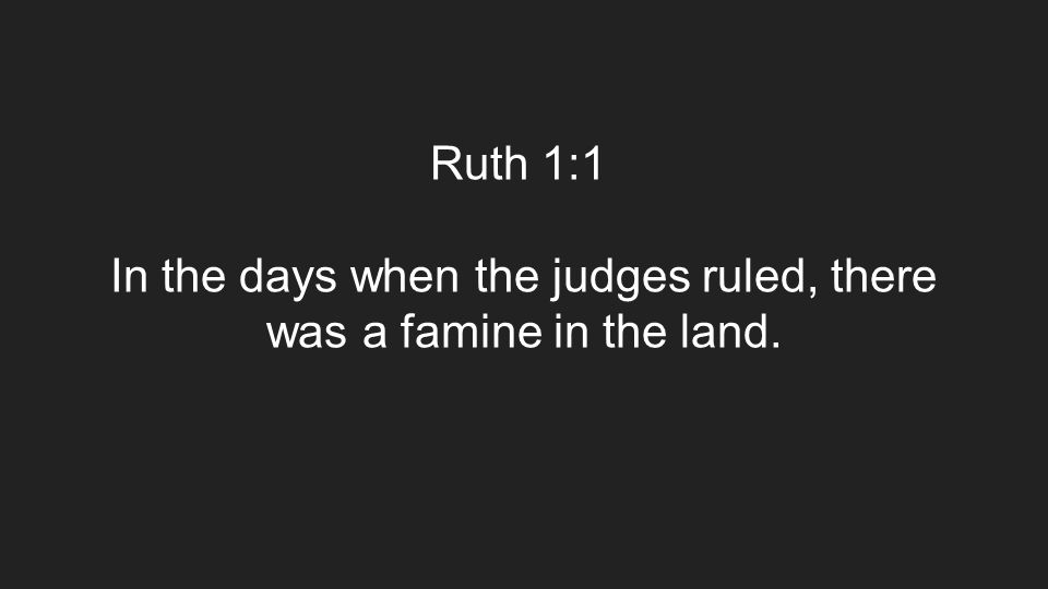 Ruth 1:1 In the days when the judges ruled, there was a famine in the land.