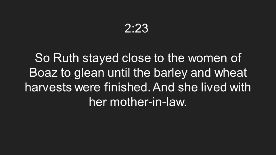 2:23 So Ruth stayed close to the women of Boaz to glean until the barley and wheat harvests were finished. And she lived with her mother-in-law.