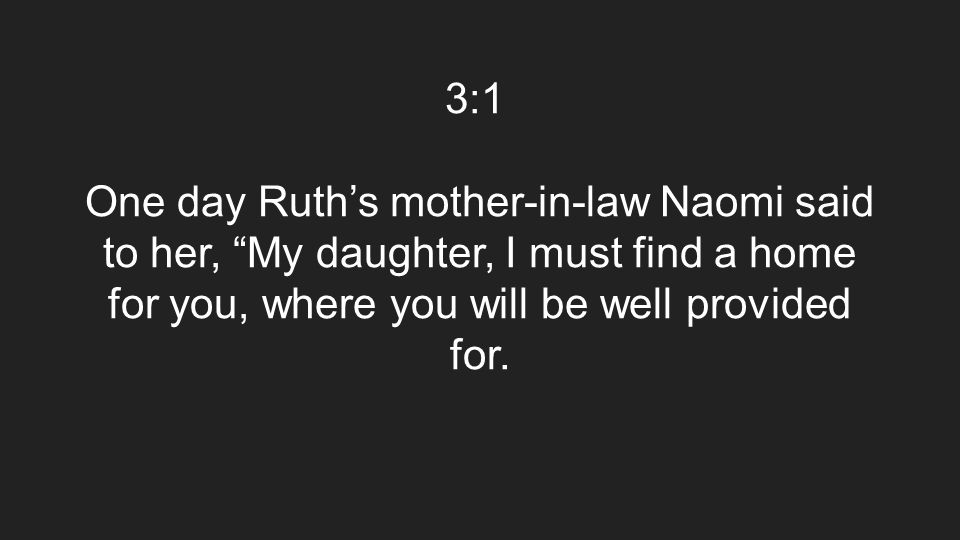 "3:1 One day Ruth's mother-in-law Naomi said to her, ""My daughter, I must find a home for you, where you will be well provided for."