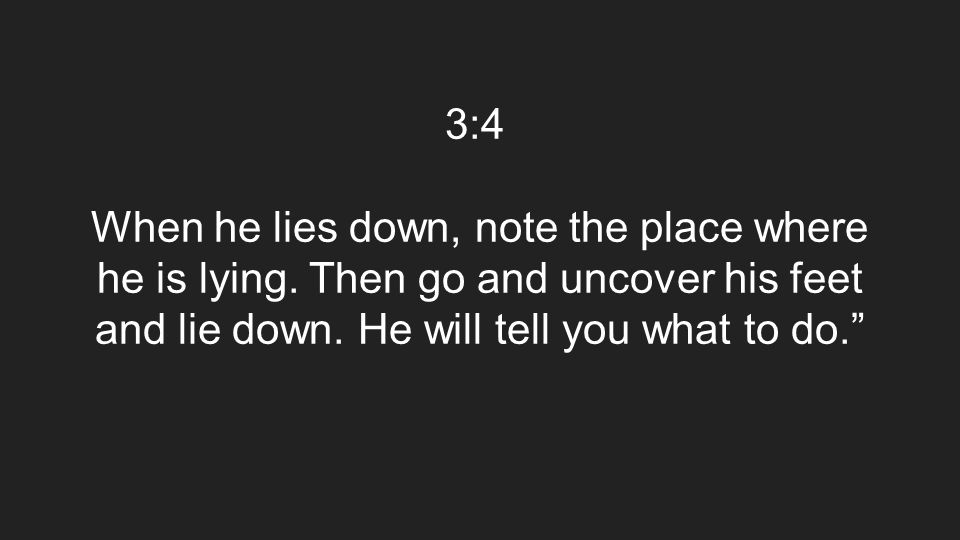 3:4 When he lies down, note the place where he is lying. Then go and uncover his feet and lie down. He will tell you what to do.""