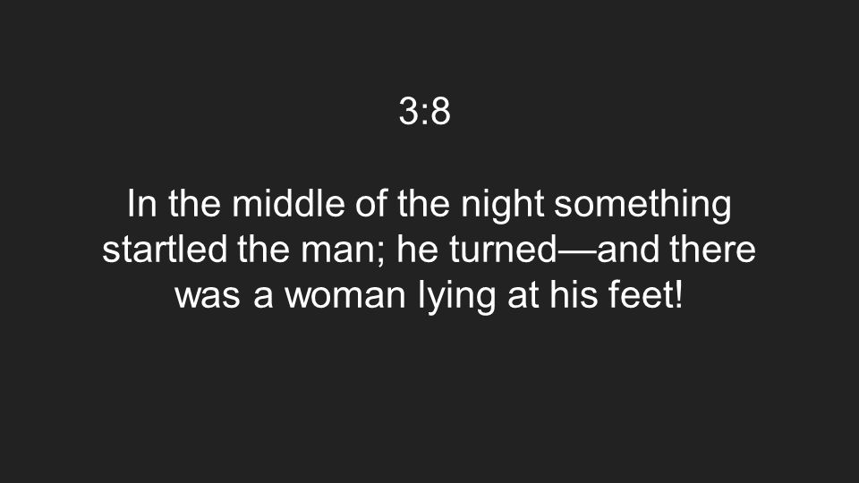3:8 In the middle of the night something startled the man; he turned—and there was a woman lying at his feet!