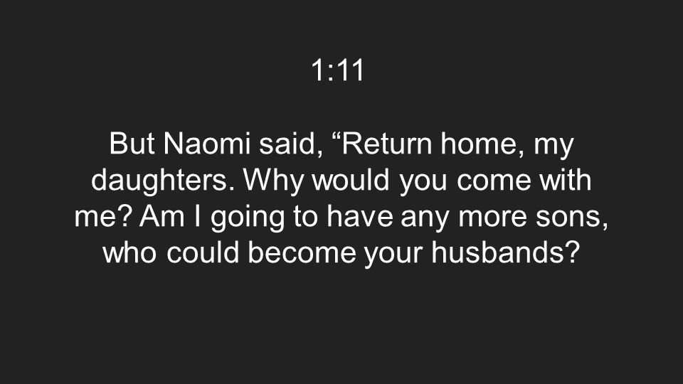 "1:11 But Naomi said, ""Return home, my daughters. Why would you come with me? Am I going to have any more sons, who could become your husbands?"