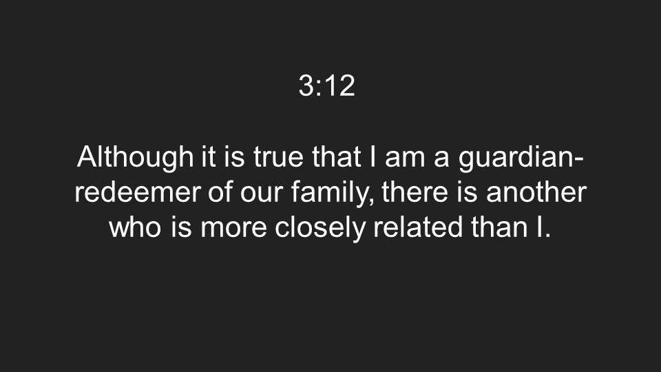 3:12 Although it is true that I am a guardian- redeemer of our family, there is another who is more closely related than I.