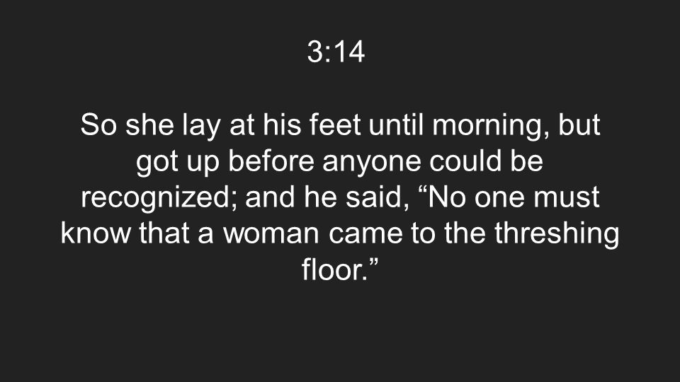 "3:14 So she lay at his feet until morning, but got up before anyone could be recognized; and he said, ""No one must know that a woman came to the thres"