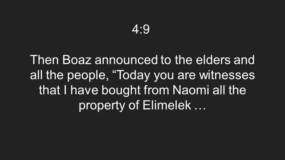 "4:9 Then Boaz announced to the elders and all the people, ""Today you are witnesses that I have bought from Naomi all the property of Elimelek …"