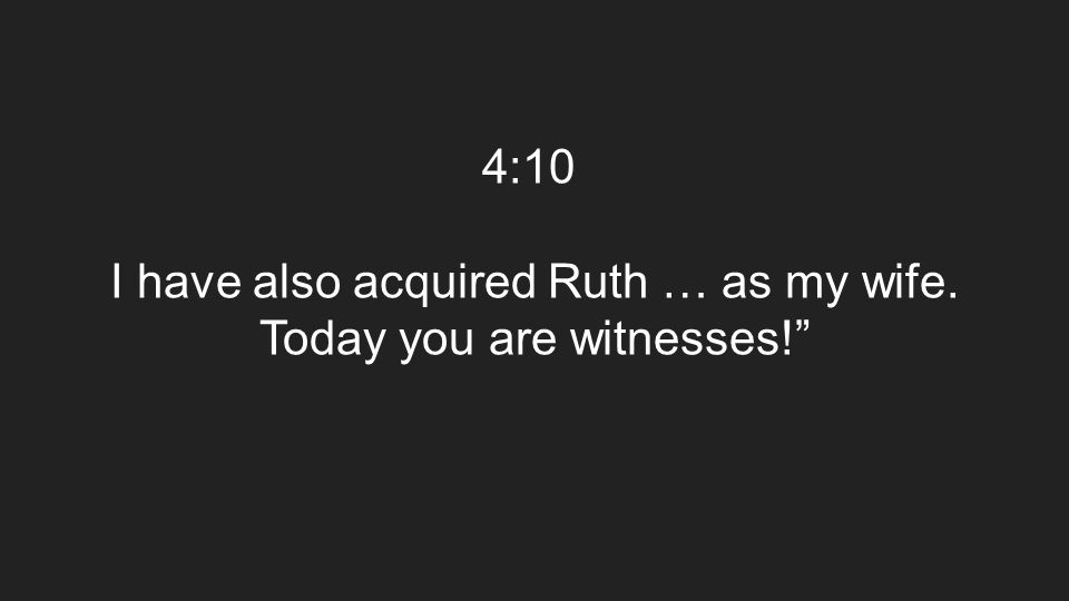 4:10 I have also acquired Ruth … as my wife. Today you are witnesses!""