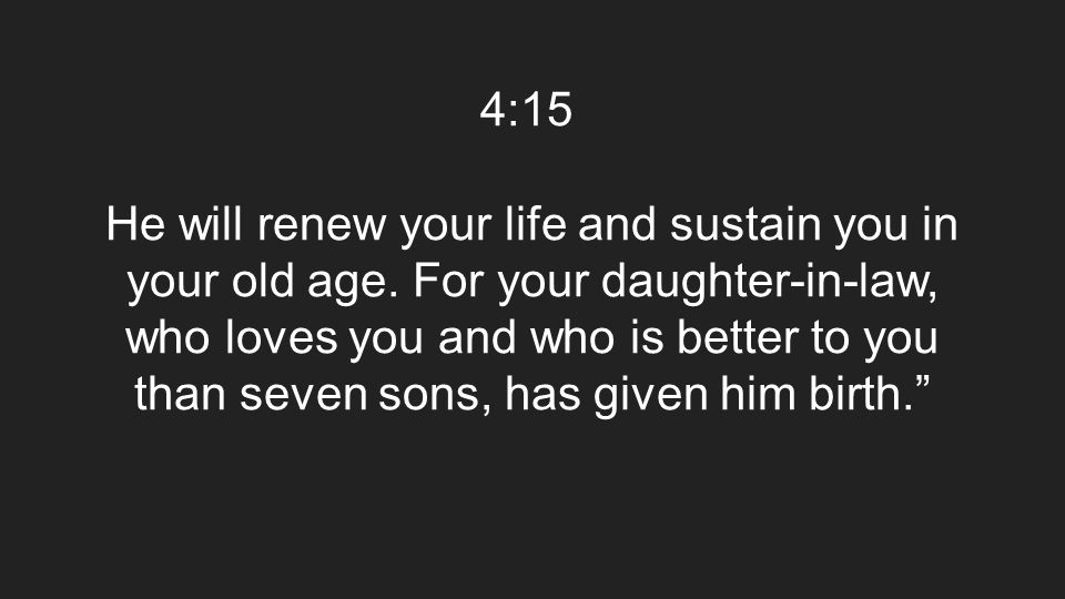 4:15 He will renew your life and sustain you in your old age. For your daughter-in-law, who loves you and who is better to you than seven sons, has gi