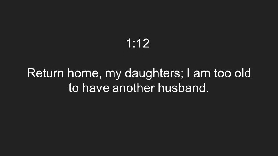1:12 Return home, my daughters; I am too old to have another husband.