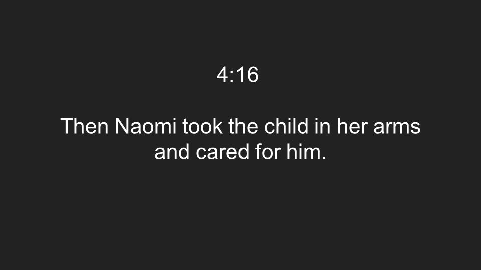 4:16 Then Naomi took the child in her arms and cared for him.