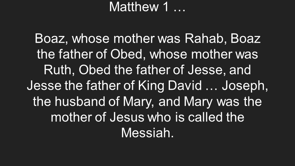 Matthew 1 … Boaz, whose mother was Rahab, Boaz the father of Obed, whose mother was Ruth, Obed the father of Jesse, and Jesse the father of King David