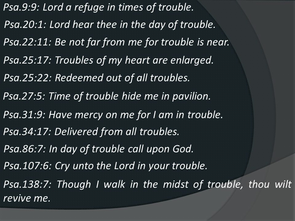 Psa.9:9: Lord a refuge in times of trouble. Psa.20:1: Lord hear thee in the day of trouble.