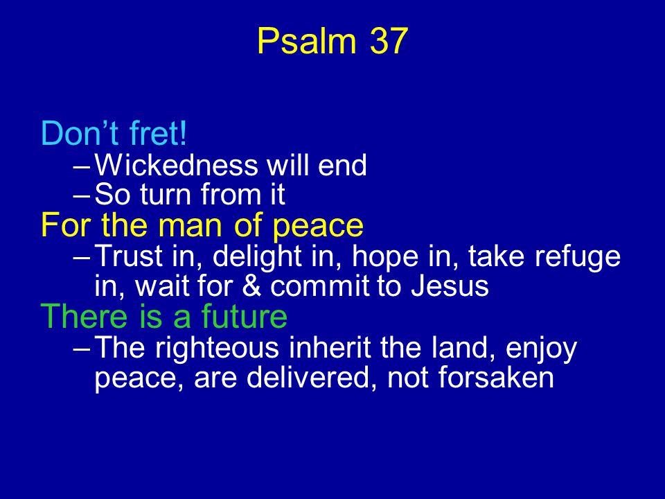 Psalm 37 Don't fret.