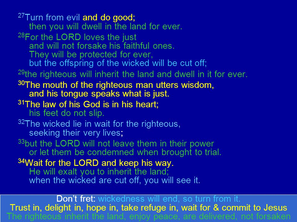 27 Turn from evil and do good; then you will dwell in the land for ever.