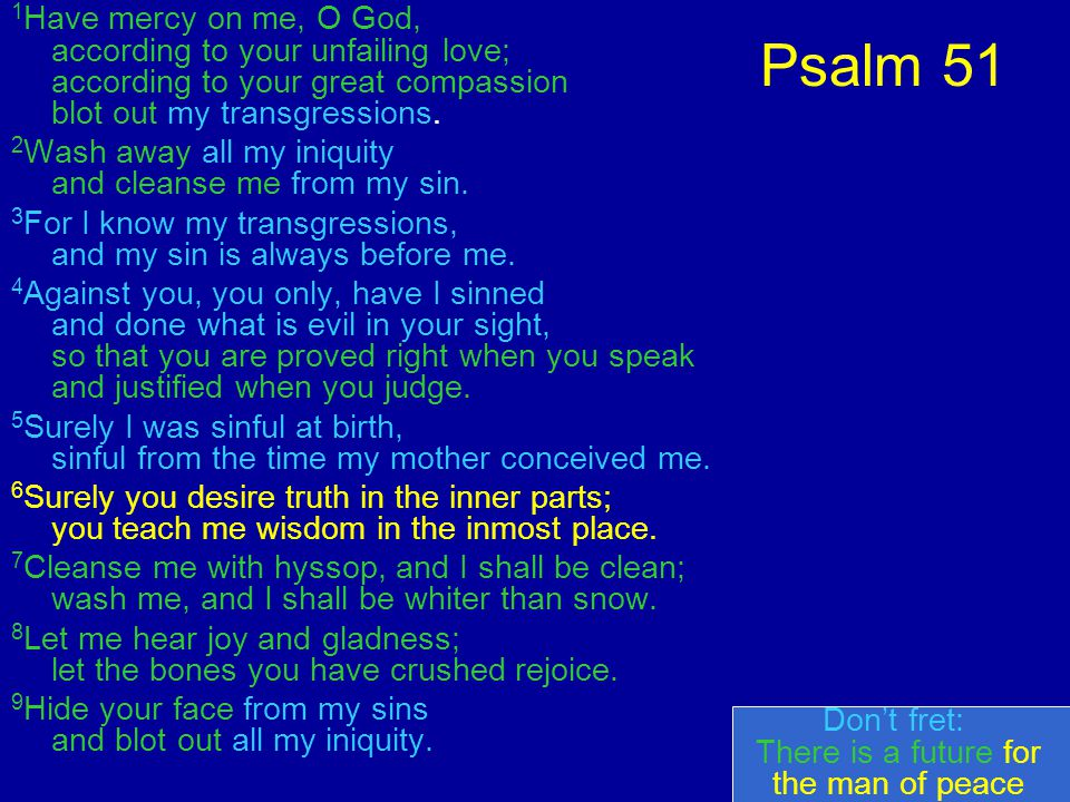 Psalm 51 1 Have mercy on me, O God, according to your unfailing love; according to your great compassion blot out my transgressions.