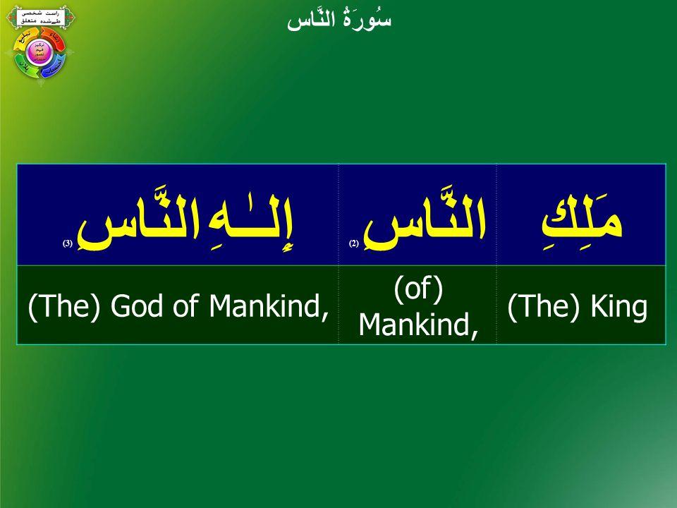 مَلِكِالنَّاسِ ( 2) إِلـٰـهِ النَّاسِ ( 3) (The) King (of) Mankind, (The) God of Mankind, سُورَةُ النَّاس