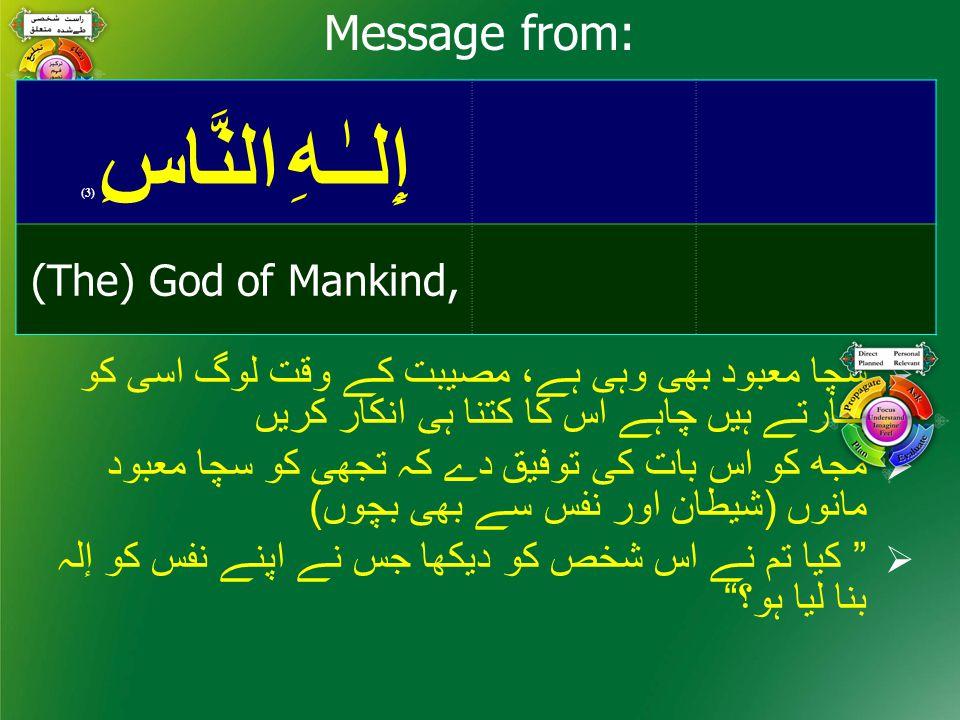 إِلـٰـهِ النَّاسِ ( 3) (The) God of Mankind, Message from:  سچا معبود بھی وہی ہے، مصيبت كے وقت لوگ اسی كو پكارتے ہيں چاہے اس كا كتنا ہی انكار كريں  مجھ كو اس بات كی توفيق دے كہ تجھی كو سچا معبود مانوں (شيطان اور نفس سے بھی بچوں)  كيا تم نے اس شخص كو ديكھا جس نے اپنے نفس كو إلہ بنا ليا ہو؟
