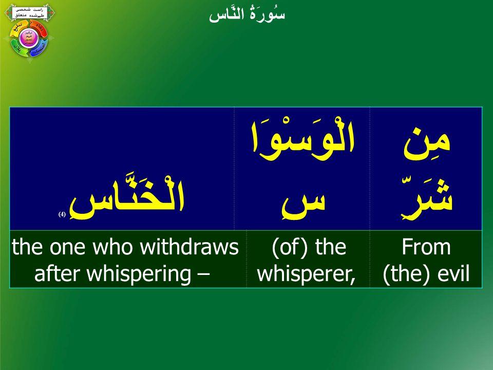 مِن شَرِّ الْوَسْوَا سِالْخَنَّاسِ ( 4) From (the) evil (of) the whisperer, the one who withdraws after whispering – سُورَةُ النَّاس