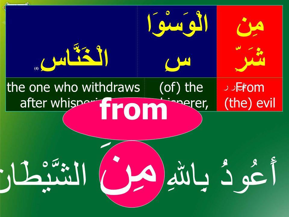مِن شَرِّ الْوَسْوَا سِالْخَنَّاسِ ( 4) From (the) evil (of) the whisperer, the one who withdraws after whispering – ش ر ر from أَعُوذُ بِاﷲِ مِنَ الشَّيْطَان