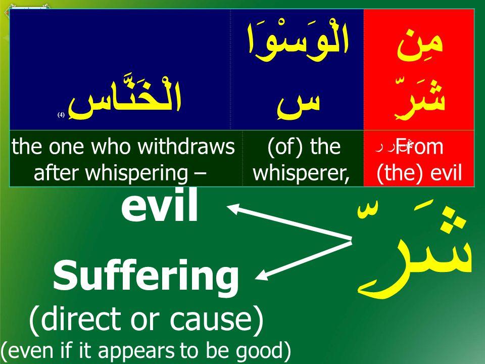 مِن شَرِّ الْوَسْوَا سِالْخَنَّاسِ ( 4) From (the) evil (of) the whisperer, the one who withdraws after whispering – ش ر ر شَرِّ evil Suffering (direct or cause) (even if it appears to be good)
