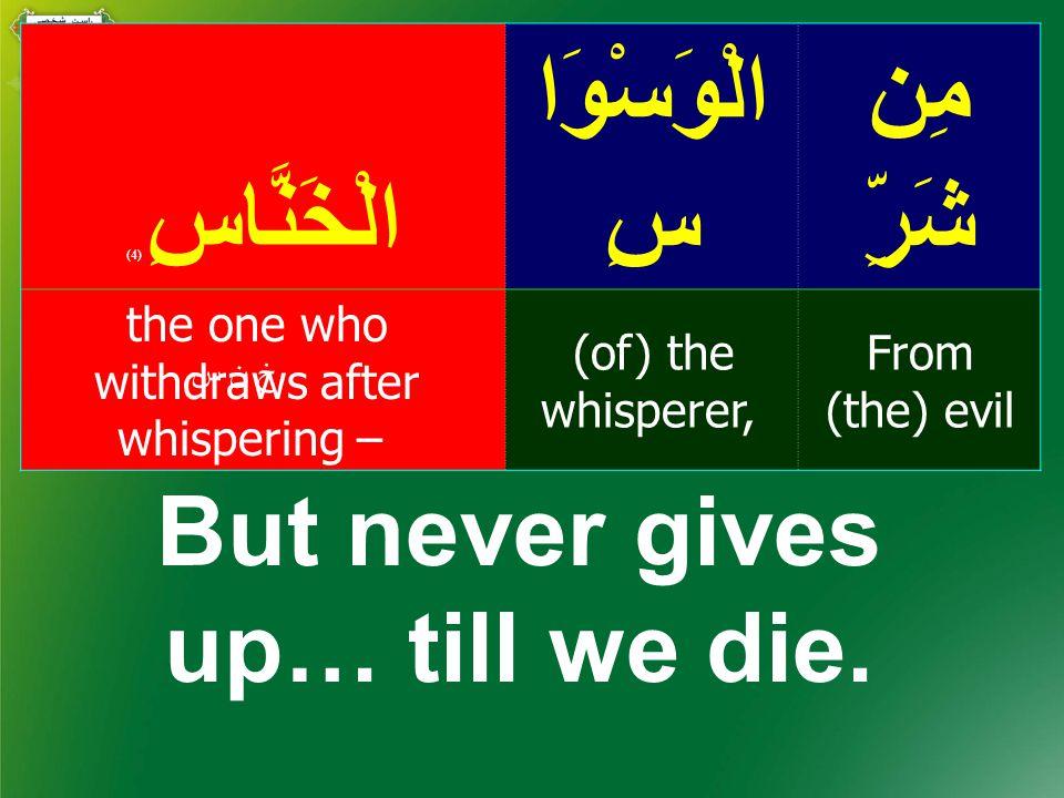 مِن شَرِّ الْوَسْوَا سِالْخَنَّاسِ ( 4) From (the) evil (of) the whisperer, the one who withdraws after whispering – خ ن س But never gives up… till we die.