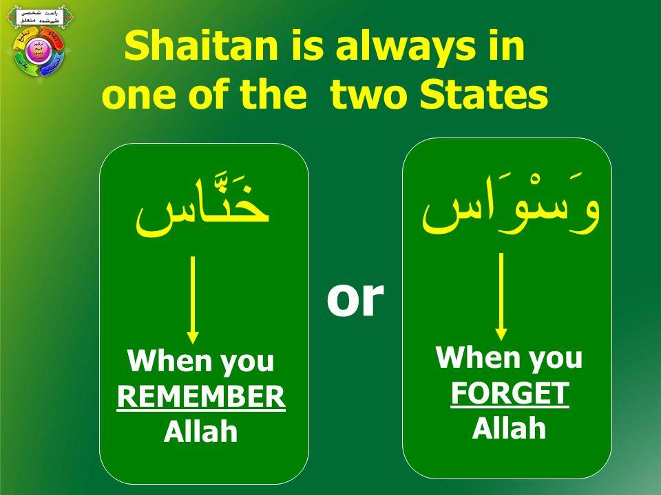 وَسْوَاس When you FORGET Allah خَنَّاس When you REMEMBER Allah or Shaitan is always in one of the two States