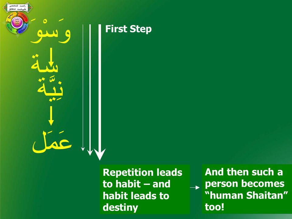 وَسْوَ سة نِيَّة عَمَل First Step Repetition leads to habit – and habit leads to destiny And then such a person becomes human Shaitan too!