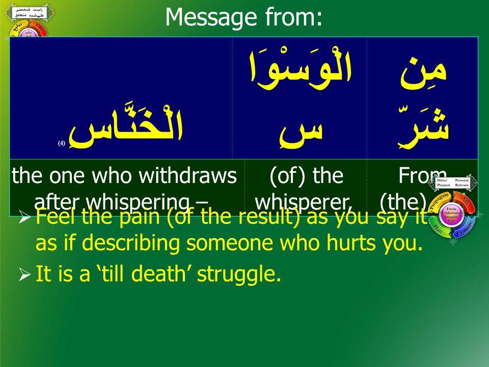 مِن شَرِّ الْوَسْوَا سِالْخَنَّاسِ ( 4) From (the) evil (of) the whisperer, the one who withdraws after whispering – Message from:  Feel the pain (of the result) as you say it… as if describing someone who hurts you.