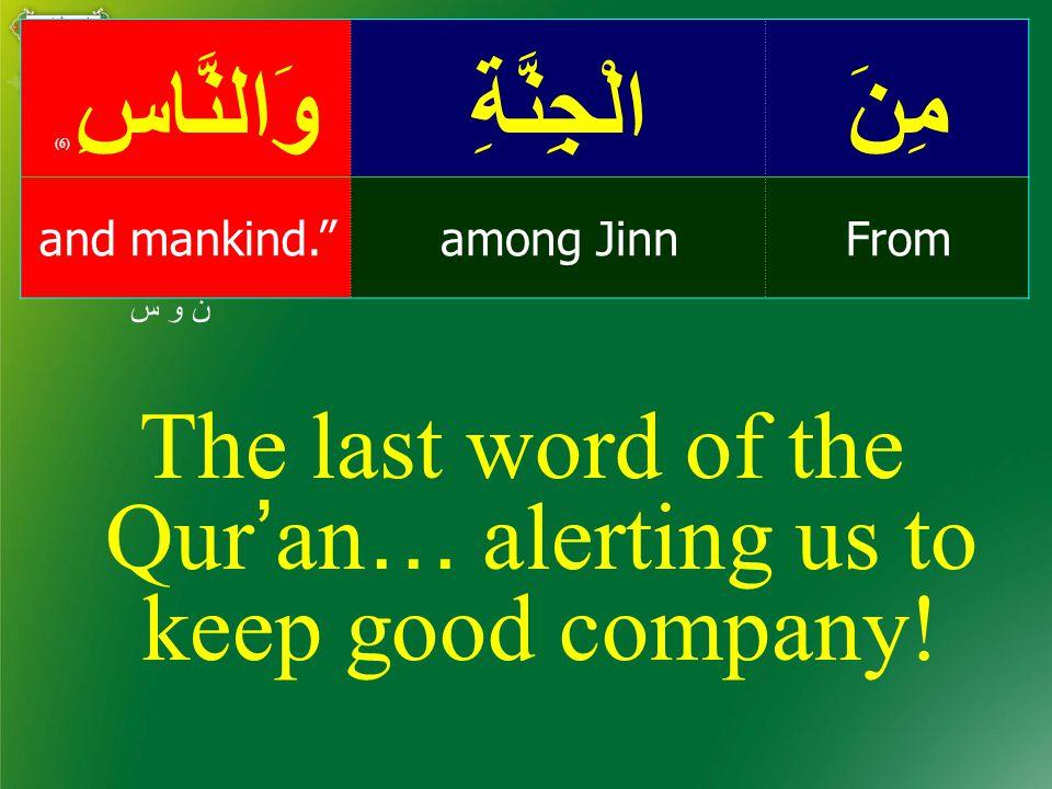 مِنَالْجِنَّةِوَالنَّاسِ ( 6) Fromamong Jinnand mankind. ن و س The last word of the Qur ' an … alerting us to keep good company!