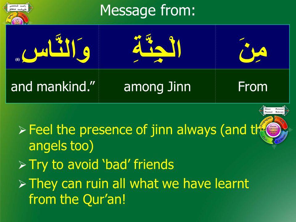 مِنَالْجِنَّةِوَالنَّاسِ ( 6) Fromamong Jinnand mankind. Message from:  Feel the presence of jinn always (and the angels too)  Try to avoid 'bad' friends  They can ruin all what we have learnt from the Qur'an!