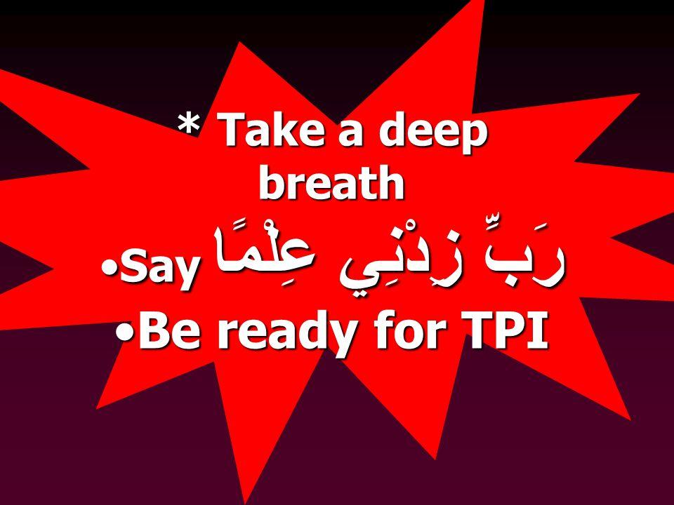 * Take a deep breath Say رَبِّ زِدْنِي عِلْمًاSay رَبِّ زِدْنِي عِلْمًا Be ready for TPIBe ready for TPI