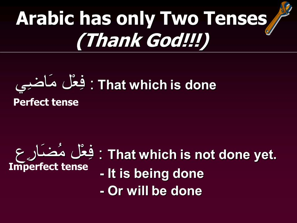 Arabic has only Two Tenses (Thank God!!!) فِعْل مَاضِي : That which is done فِعْل مُضَارِع : That which is not done yet.