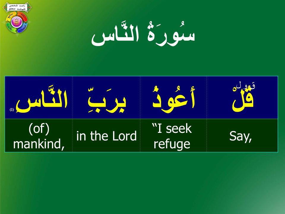 قُلْأَعُوذُبِرَبِّالنَّاسِ ( 1) Say, I seek refuge in the Lord (of) mankind, ق و ل سُورَةُ النَّاس