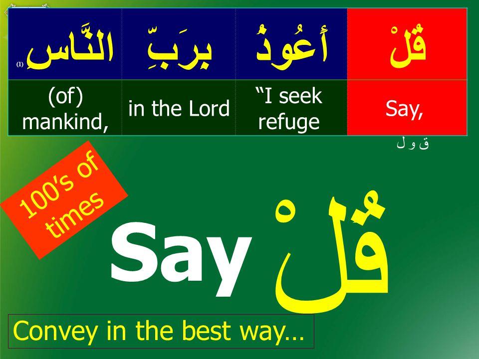 قُلْأَعُوذُبِرَبِّالنَّاسِ ( 1) Say, I seek refuge in the Lord (of) mankind, ق و ل قُلْ Say 100's of times Convey in the best way…