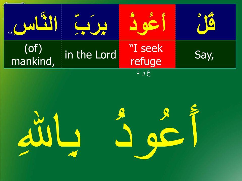 قُلْأَعُوذُبِرَبِّالنَّاسِ ( 1) Say, I seek refuge in the Lord (of) mankind, ع و ذ أَعُوذُ بِاﷲِ
