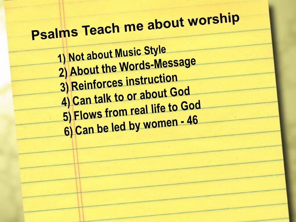Psalms Teach me about worship 1) 1)N o t a b o u t M u s i c S t y l e 2) 2)A b o u t t h e W o r d s - M e s s a g e 3) 3)R e i n f o r c e s i n s t r u c t i o n 4) 4)C a n t a l k t o o r a b o u t G o d 5) 5)F l o w s f r o m r e a l l i f e t o G o d 6) 6)C a n b e l e d b y w o m e n - 4 6