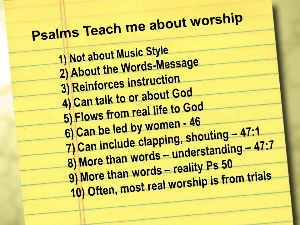 Psalms Teach me about worship 1) 1)N o t a b o u t M u s i c S t y l e 2) 2)A b o u t t h e W o r d s - M e s s a g e 3) 3)R e i n f o r c e s i n s t r u c t i o n 4) 4)C a n t a l k t o o r a b o u t G o d 5) 5)F l o w s f r o m r e a l l i f e t o G o d 6) 6)C a n b e l e d b y w o m e n - 4 6 7) 7)C a n i n c l u d e c l a p p i n g, s h o u t i n g – 4 7 : 1 8) 8)M o r e t h a n w o r d s – u n d e r s t a n d i n g – 4 7 : 7 9) 9)M o r e t h a n w o r d s – r e a l i t y P s 5 0 10) 10) O f t e n, m o s t r e a l w o r s h i p i s f r o m t r i a l s