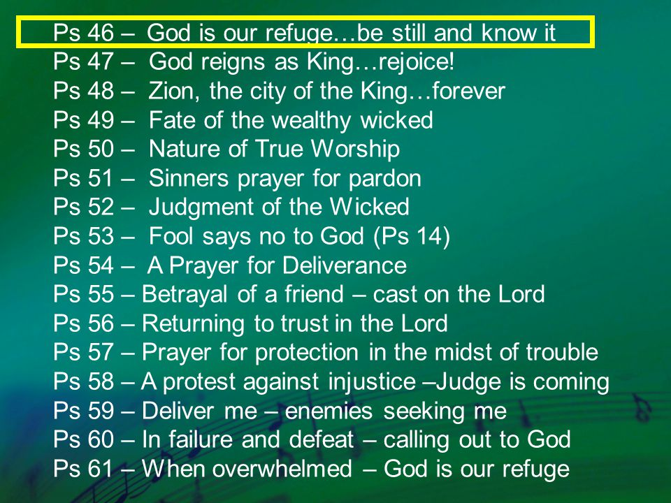 Ps 46 – God is our refuge…be still and know it Ps 47 – God reigns as King…rejoice.