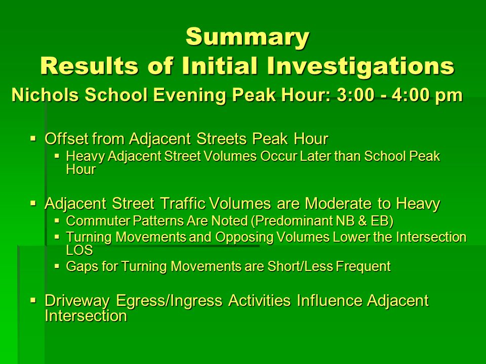 Summary Results of Initial Investigations Nichols School Evening Peak Hour: 3:00 - 4:00 pm  Offset from Adjacent Streets Peak Hour  Heavy Adjacent Street Volumes Occur Later than School Peak Hour  Adjacent Street Traffic Volumes are Moderate to Heavy  Commuter Patterns Are Noted (Predominant NB & EB)  Turning Movements and Opposing Volumes Lower the Intersection LOS  Gaps for Turning Movements are Short/Less Frequent  Driveway Egress/Ingress Activities Influence Adjacent Intersection