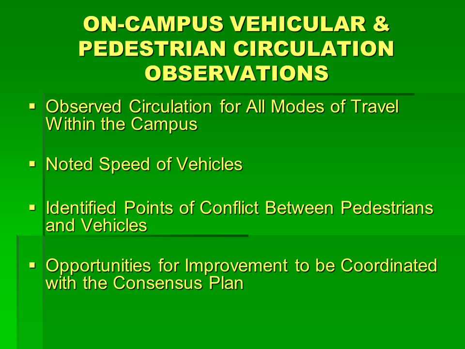 ON-CAMPUS VEHICULAR & PEDESTRIAN CIRCULATION OBSERVATIONS  Observed Circulation for All Modes of Travel Within the Campus  Noted Speed of Vehicles  Identified Points of Conflict Between Pedestrians and Vehicles  Opportunities for Improvement to be Coordinated with the Consensus Plan
