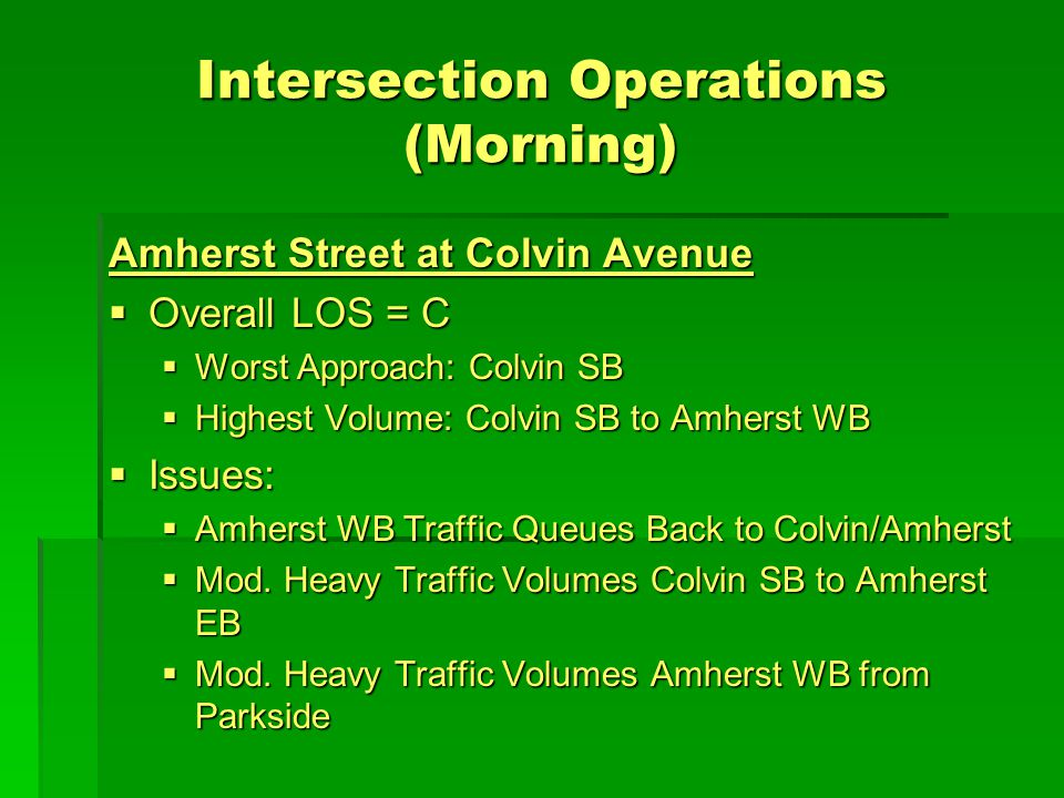 Intersection Operations (Morning) Amherst Street at Colvin Avenue  Overall LOS = C  Worst Approach: Colvin SB  Highest Volume: Colvin SB to Amherst WB  Issues:  Amherst WB Traffic Queues Back to Colvin/Amherst  Mod.